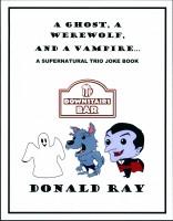A Ghost, A Werewolf, and A Vampire: A Supernatural Trio Joke Book