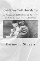 Cover for 'Only If they Could Hear Me Cry: A Personal Reflection of Poverty and Homelessness In America'