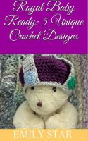 Cover for 'Royal Baby Ready: 5 Unique Crochet Designs'