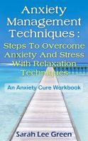 Cover for 'Anxiety Management Techniques : Steps To Overcome Anxiety And Stress With Relaxation Techniques An Anxiety Cure Workbook'