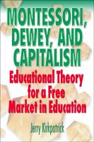 Cover for 'Montessori, Dewey, and Capitalism: Educational Theory for a Free Market in Education'