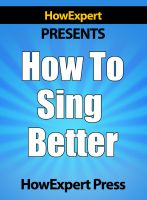 Cover for 'How To Sing Better - Your Step-By-Step Guide To Singing Better'