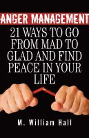 Cover for 'Anger Management: 21 Ways To Go From Mad To Glad And Find Peace In Your Life'