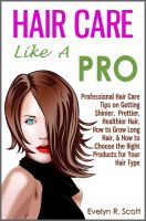 Cover for 'Hair Care Like A Pro: Professional Hair Care Tips on Getting Shinier, Prettier, Healthier Hair, How to Grow Long Hair, & How to Choose the Right Products for Your Hair Type'