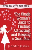 Cover for 'How To Attract Men: The Single Woman's Guide to Finding, Attracting, and Keeping a Good Man'
