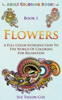 Adult Coloring Books - Book 1 - Flowers: A Full Color Introduction To The World