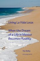 Cover for 'Living La Vida Loca:  When the Dream of a Life in Mexico Becomes Reality'