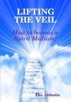 Cover for 'Lifting the Veil - How to Become a Spirit Medium'
