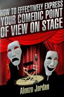 Cover for 'How To Effectively Express Your Comedic Point Of View On Stage'