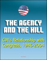 Cover for 'The Agency and the Hill: CIA's Relationship with Congress, 1946-2004 - Central Intelligence Agency (CIA) Intelligence Papers'