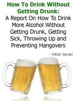 Cover for 'How To Drink Without Getting Drunk: A Report On How To Drink More Alcohol Without Getting Drunk, Getting Sick, Throwing Up and Preventing Hangovers'