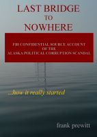 Cover for 'Last Bridge To Nowhere - fbi confidential source account of Alaska's political corruption scandal'