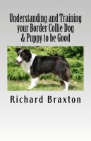 Cover for 'Understanding and Training your Border Collie Dog & Puppy to be Good'
