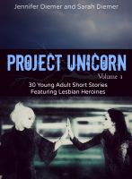 Cover for 'Project Unicorn, Volume 1: 30 Young Adult Short Stories Featuring Lesbian Heroines'