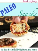 Indulging Paleo Snacks : 75 Best Healthful Delights on the Menu