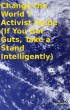 Change the World 7 Activist Guide (If You Got Guts, Take a Stand Intelligently) by Tony Kelbrat