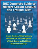 Cover for '2013 Complete Guide to Military Sexual Assault and Trauma (MST) - Senate Hearings, Victim Testimony, Military Justice and Investigations, VA Study Course and Guidelines, Harassment and Rape'