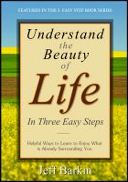 Cover for 'Understand The Beauty of Life In Three Easy Steps: Helpful Ways To Learn To Enjoy What is Already Surrounding You'