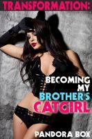 Pandora Box pan.who.writes@gmail.com - Transformation: Becoming My Brother's Cat-Girl (Incest Sex/Breeding Erotica)