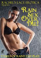Cover for 'Rain Sex Over Me  (Three tales of very wet sex)'