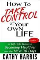 Cover for 'How To Take Control Of Your Life: A Self-Help Guide to Becoming Healthier Over the Next 30 Days (Series 3)'