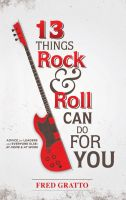 Cover for '13 Things Rock and Roll Can Do For You: Advice for Leaders and Every One Else…At Home and At Work'
