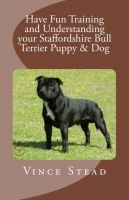 Cover for 'Have Fun Training and Understanding your Staffordshire Bull Terrier Puppy & Dog'