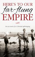 Cover for 'Here's to Our Far Flung Empire: An Account of a Colonial Upbringing'