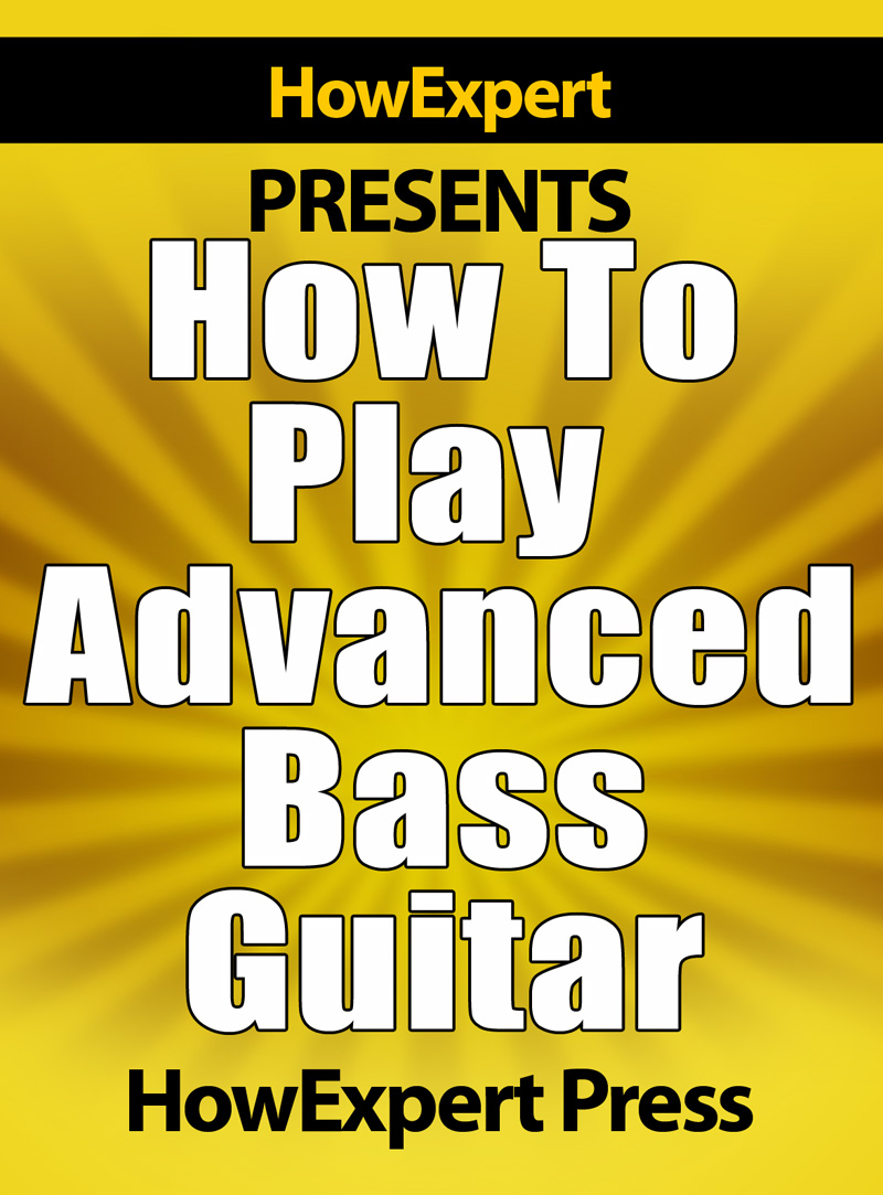 HowExpert Press - How To Play Advanced Bass Guitar - Your Step-By-Step Guide To Playing Advanced Bass Guitar