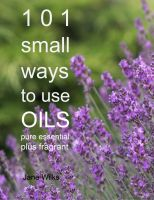 Cover for '101 Small Ways to Use Oils - Pure essential and fragrant'