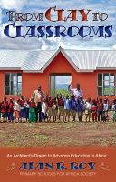 Cover for 'From Clay to Classrooms: An Architect's Dream to Advance Education in Africa'