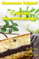 Cover for 'Cheesecake Delights! 77 Gourmet Cheesecake Recipes'