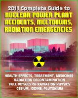 Cover for '2011 Complete Guide to Nuclear Power Plant Accidents, Meltdowns, and Radiation Emergencies: Practical, Authoritative Information on Health Effects and Treatment, Radioactive Decontamination'
