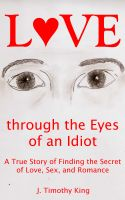 Cover for 'Love through the Eyes of an Idiot: A True Story of Finding the Secret of Love, Sex, and Romance'