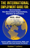 Cover for 'The International Employment Guide For: Governmental, Non-Government Organizations, Charities & Volunteers 2012-2013'