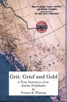 Cover for 'Grit, Grief And Gold: A True Narrative Of An Alaska Pathfinder'