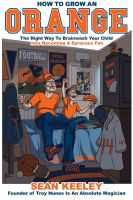 Cover for 'How To Grow An Orange: The Right Way To Brainwash Your Child Into Becoming A Syracuse Fan'