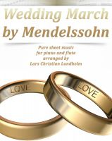 Cover for 'Wedding March by Mendelssohn Pure sheet music for piano and flute arranged by Lars Christian Lundholm'