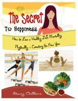Cover for 'THE SECRET TO HAPPINESS: How to Live a Healthy Life Mentally, Physically & Spiritually -Creating the New You'