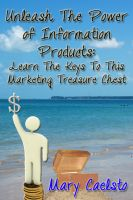 Mary Caelsto - Unleash The Power of Information Products: Learn the Keys To This Marketing Treasure Chest