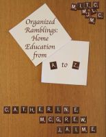 Cover for 'Organized Ramblings: Home Education From A to Z'