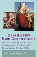 Cover for 'Four Short Christian Bedtime Stories for Children: The Three Lumps of Clay, The Song of the Temple Stones, The Sweet Smell of Incense, and My Christian Teddy'