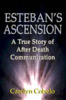 Cover for 'Esteban's Ascension: A True Story of After Death Communication'