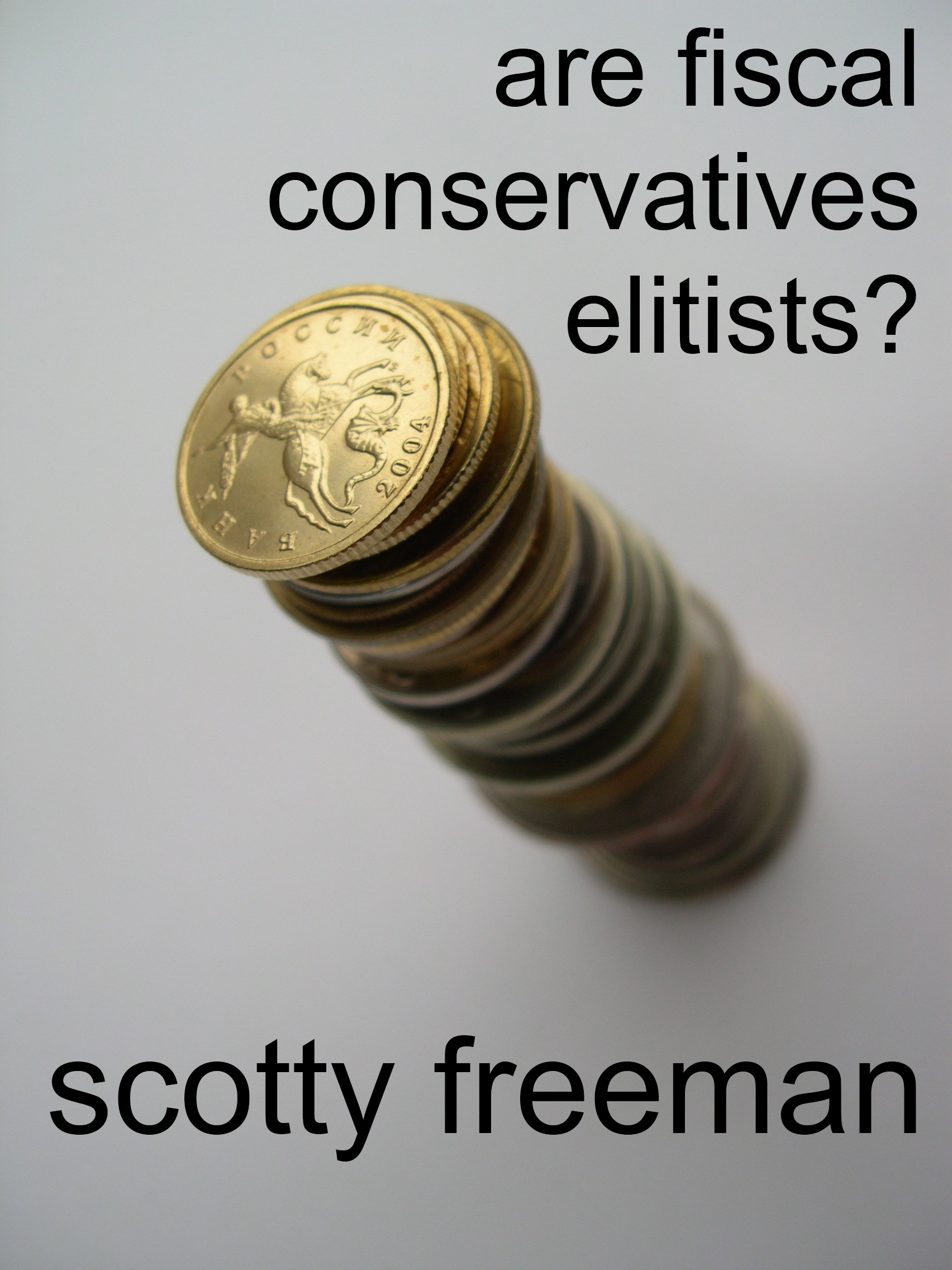 Scotty Freeman - Are Fiscal Conservatives Elitists?: A Quick Answer to This Common Charge