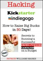 Cover for 'Hacking Kickstarter, Indiegogo: Raising Big Bucks in 30 Days (Secrets to Running a Successful Crowd Funding Campaign on a Budget)'