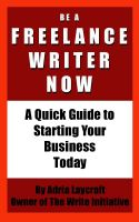 Cover for 'Be a Freelance Writer Now: A Quick Guide to Starting Your Business Today'