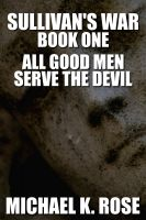 Cover for 'Sullivan's War: Book One - All Good Men Serve the Devil'