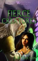 Cover for 'Fierce Creatures (Away From Whipplethorn Book Two)'
