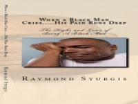 Cover for 'When A Black Man Cries....His Pain Runs Deep: The Highs and Lows of Being A Black Man'