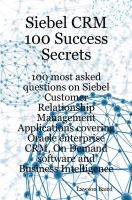 Cover for 'Siebel CRM 100 Success Secrets: 100 Most Asked Questions on Siebel Customer Relationship Management Applications Covering Oracle Enterprise CRM, On-Demand Software and Business Intelligence'